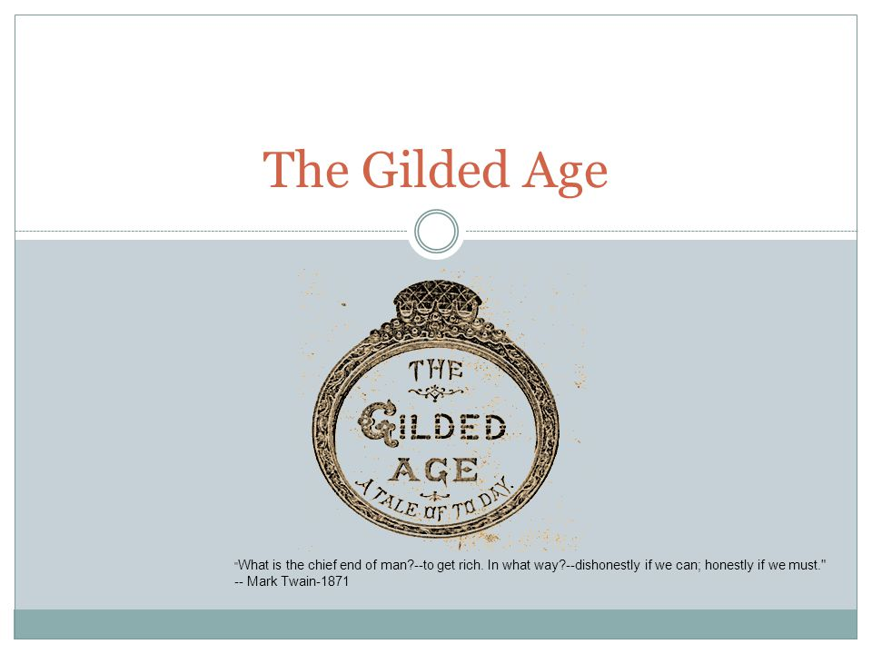 The Gilded Age What is the chief end of man --to get rich.