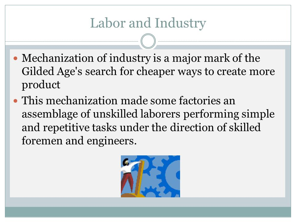 Labor and Industry Mechanization of industry is a major mark of the Gilded Age s search for cheaper ways to create more product.
