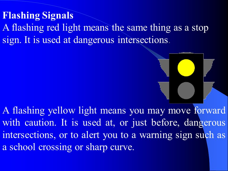 Flashing Signals A flashing red light means the same thing as a stop sign. It is used at dangerous intersections.