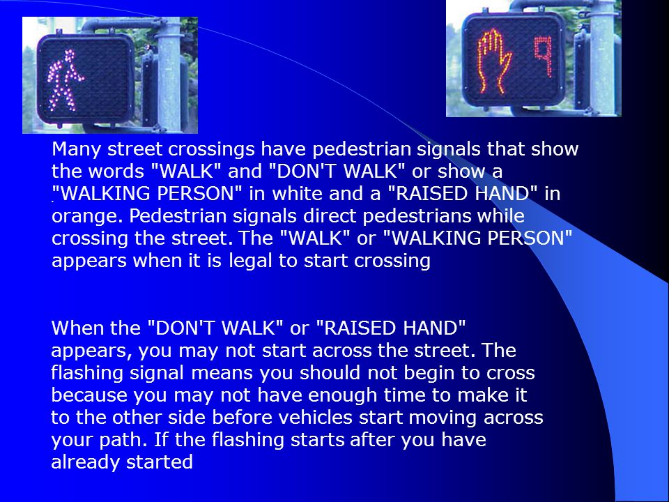Many street crossings have pedestrian signals that show the words WALK and DON T WALK or show a WALKING PERSON in white and a RAISED HAND in orange. Pedestrian signals direct pedestrians while crossing the street. The WALK or WALKING PERSON appears when it is legal to start crossing