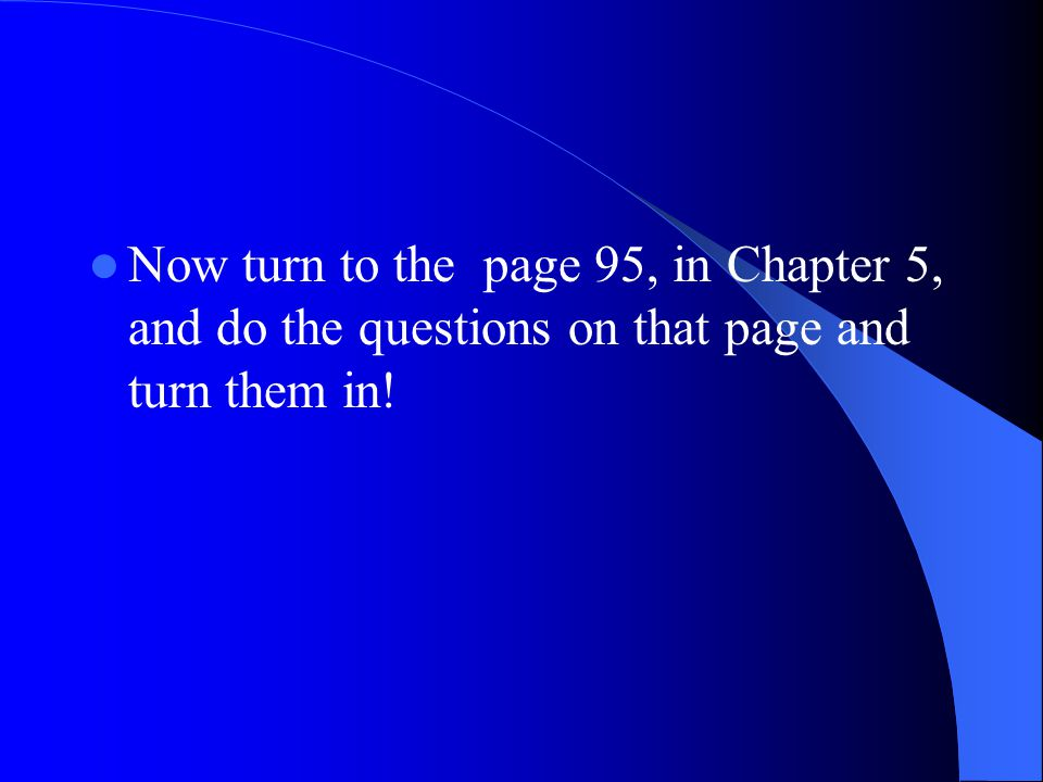 Now turn to the page 95, in Chapter 5, and do the questions on that page and turn them in!