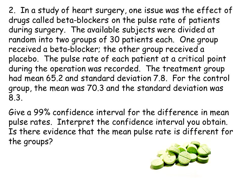 2. In a study of heart surgery, one issue was the effect of drugs called beta-blockers on the pulse rate of patients during surgery. The available subjects were divided at random into two groups of 30 patients each. One group received a beta-blocker; the other group received a placebo. The pulse rate of each patient at a critical point during the operation was recorded. The treatment group had mean 65.2 and standard deviation 7.8. For the control group, the mean was 70.3 and the standard deviation was 8.3.