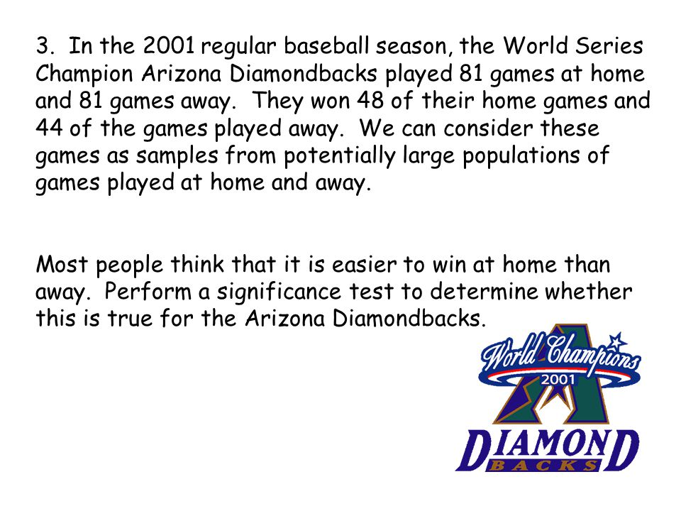 3. In the 2001 regular baseball season, the World Series Champion Arizona Diamondbacks played 81 games at home and 81 games away. They won 48 of their home games and 44 of the games played away. We can consider these games as samples from potentially large populations of games played at home and away.