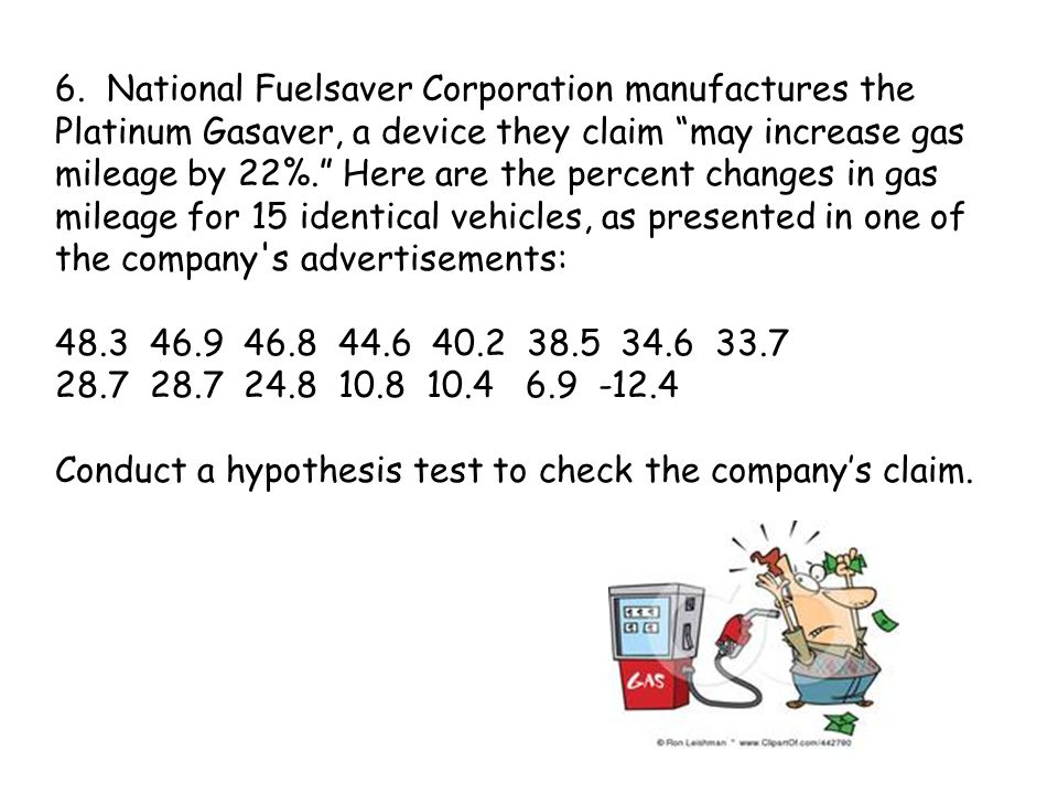 6. National Fuelsaver Corporation manufactures the Platinum Gasaver, a device they claim may increase gas mileage by 22%. Here are the percent changes in gas mileage for 15 identical vehicles, as presented in one of the company s advertisements: