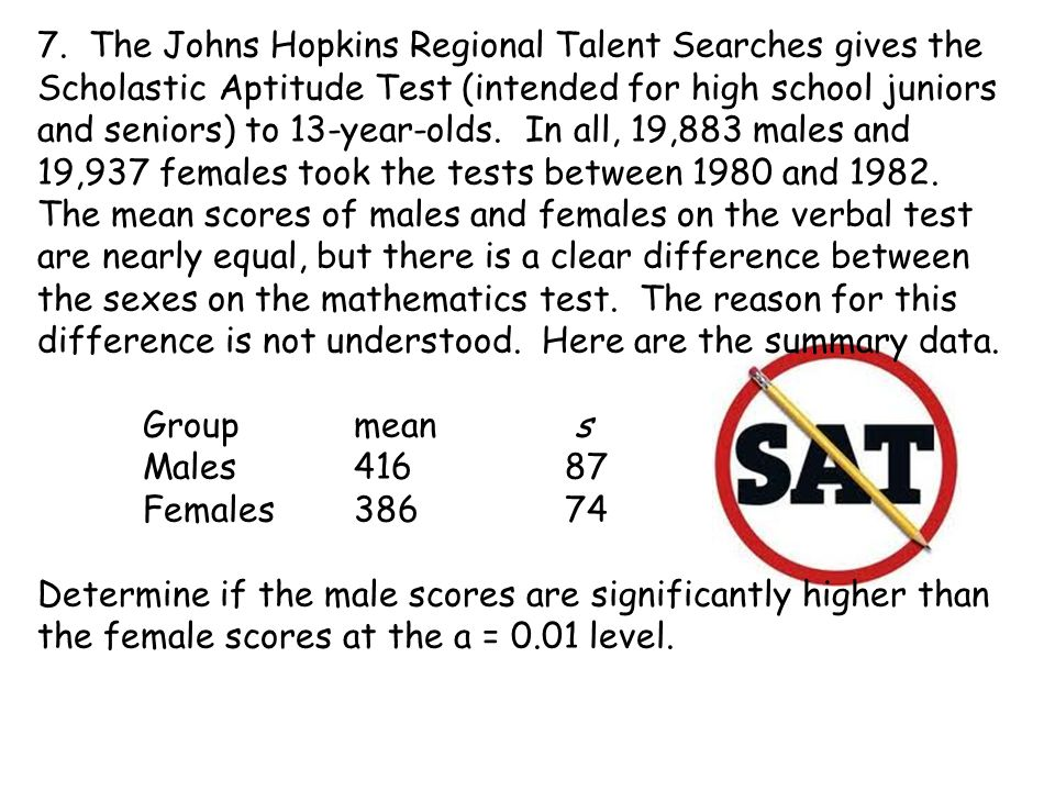 7. The Johns Hopkins Regional Talent Searches gives the Scholastic Aptitude Test (intended for high school juniors and seniors) to 13-year-olds. In all, 19,883 males and 19,937 females took the tests between 1980 and 1982. The mean scores of males and females on the verbal test are nearly equal, but there is a clear difference between the sexes on the mathematics test. The reason for this difference is not understood. Here are the summary data.