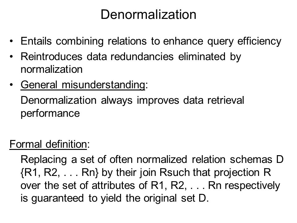 Denormalization Entails combining relations to enhance query efficiency. Reintroduces data redundancies eliminated by normalization.