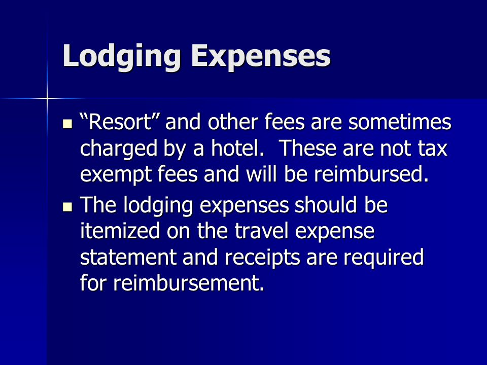 Lodging Expenses Resort and other fees are sometimes charged by a hotel. These are not tax exempt fees and will be reimbursed.