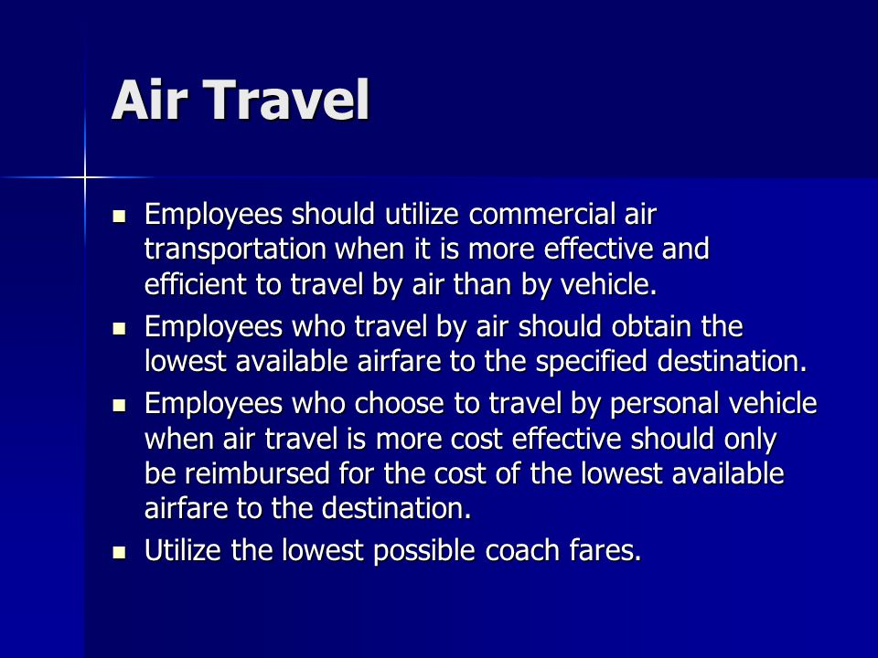 Air Travel Employees should utilize commercial air transportation when it is more effective and efficient to travel by air than by vehicle.