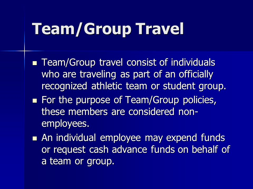 Team/Group Travel Team/Group travel consist of individuals who are traveling as part of an officially recognized athletic team or student group.
