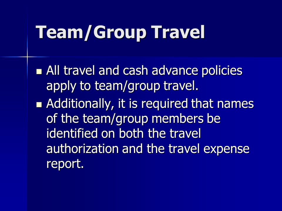 Team/Group Travel All travel and cash advance policies apply to team/group travel.