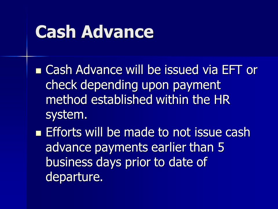 Cash Advance Cash Advance will be issued via EFT or check depending upon payment method established within the HR system.