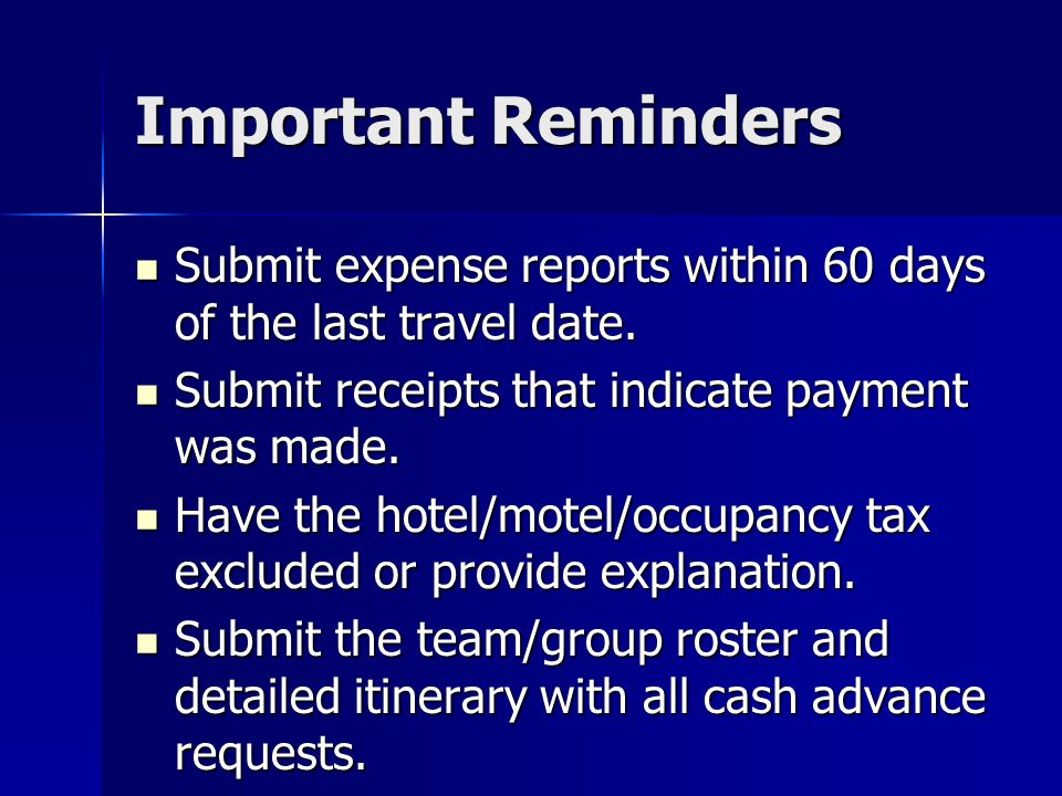 Important Reminders Submit expense reports within 60 days of the last travel date. Submit receipts that indicate payment was made.
