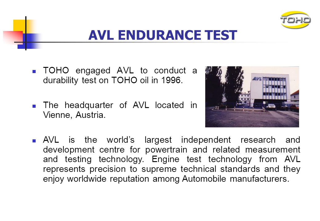 AVL ENDURANCE TEST TOHO engaged AVL to conduct a durability test on TOHO oil in 1996. The headquarter of AVL located in Vienne, Austria.