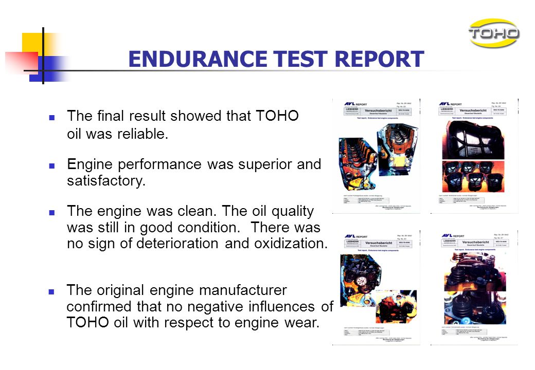 ENDURANCE TEST REPORT The final result showed that TOHO oil was reliable. Engine performance was superior and satisfactory.