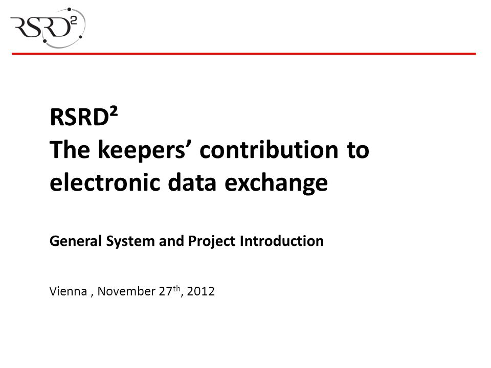 RSRD² The keepers' contribution to electronic data exchange General System and Project Introduction Vienna , November 27th, 2012