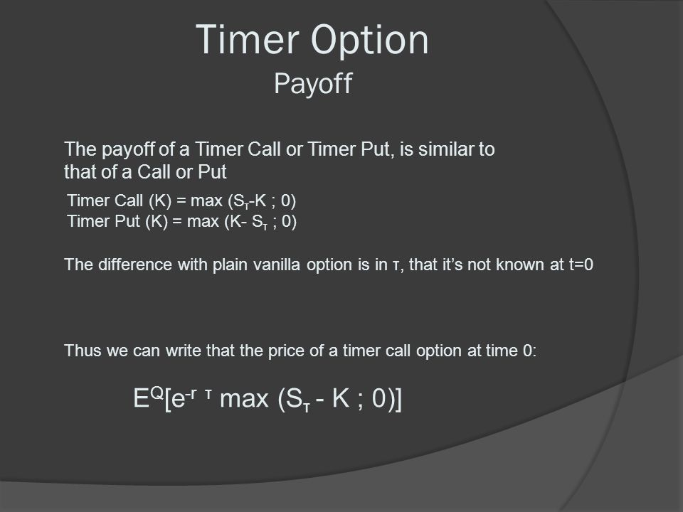 Timer Option Payoff The payoff of a Timer Call or Timer Put, is similar to that of a Call or Put. Timer Call (K) = max (Sτ-K ; 0)