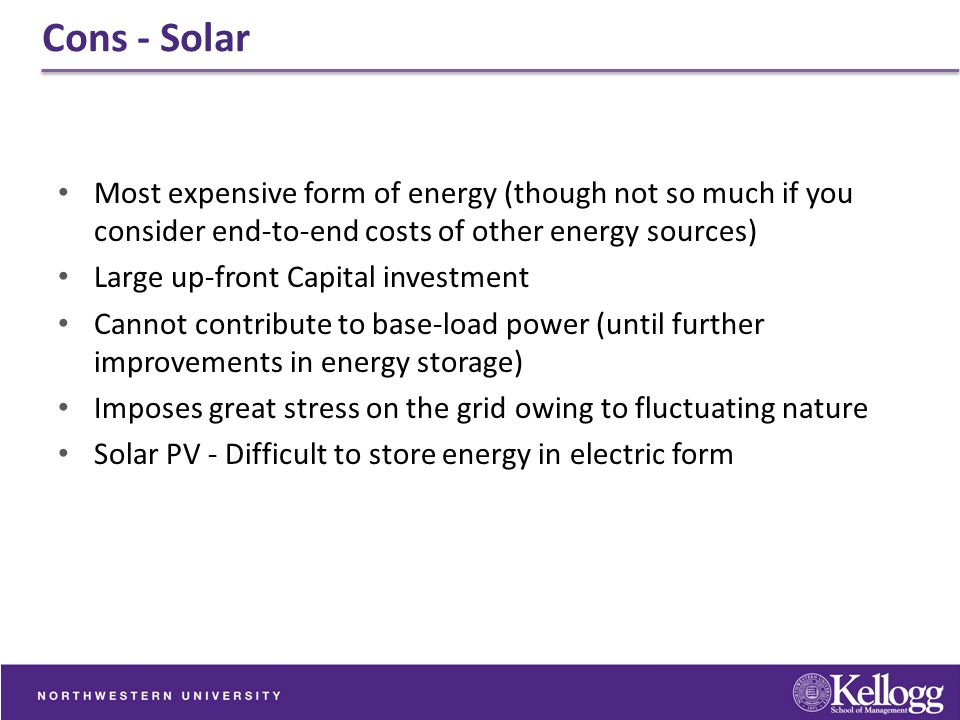 Cons - Solar Most expensive form of energy (though not so much if you consider end-to-end costs of other energy sources)