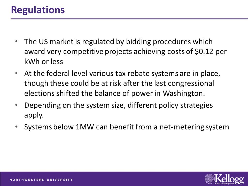Regulations The US market is regulated by bidding procedures which award very competitive projects achieving costs of $0.12 per kWh or less.