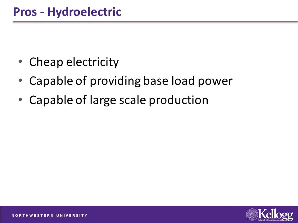 Pros - Hydroelectric Cheap electricity. Capable of providing base load power.