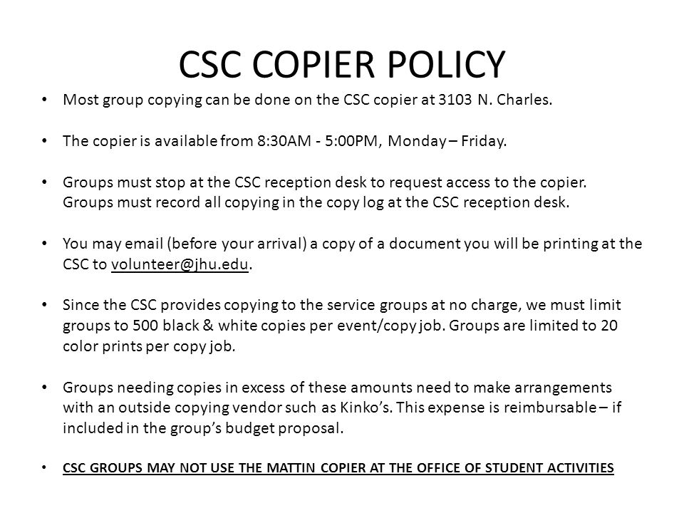 CSC COPIER POLICY Most group copying can be done on the CSC copier at 3103 N. Charles.