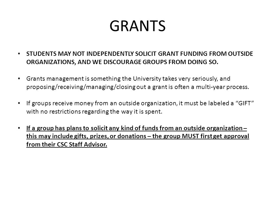 GRANTS STUDENTS MAY NOT INDEPENDENTLY SOLICIT GRANT FUNDING FROM OUTSIDE ORGANIZATIONS, AND WE DISCOURAGE GROUPS FROM DOING SO.