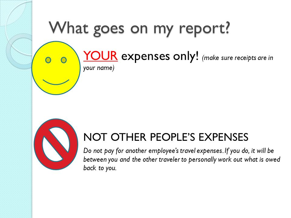 What goes on my report YOUR expenses only! (make sure receipts are in your name) NOT OTHER PEOPLE'S EXPENSES.