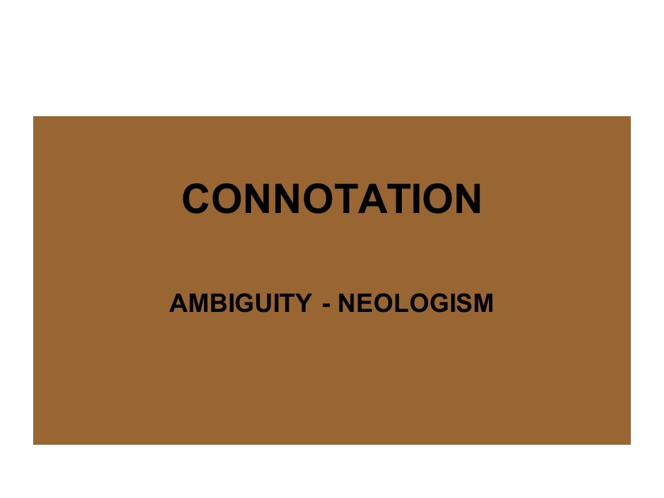 CONNOTATION AMBIGUITY - NEOLOGISM