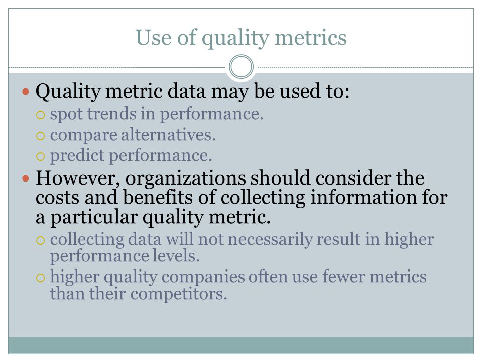 Use of quality metrics Quality metric data may be used to: