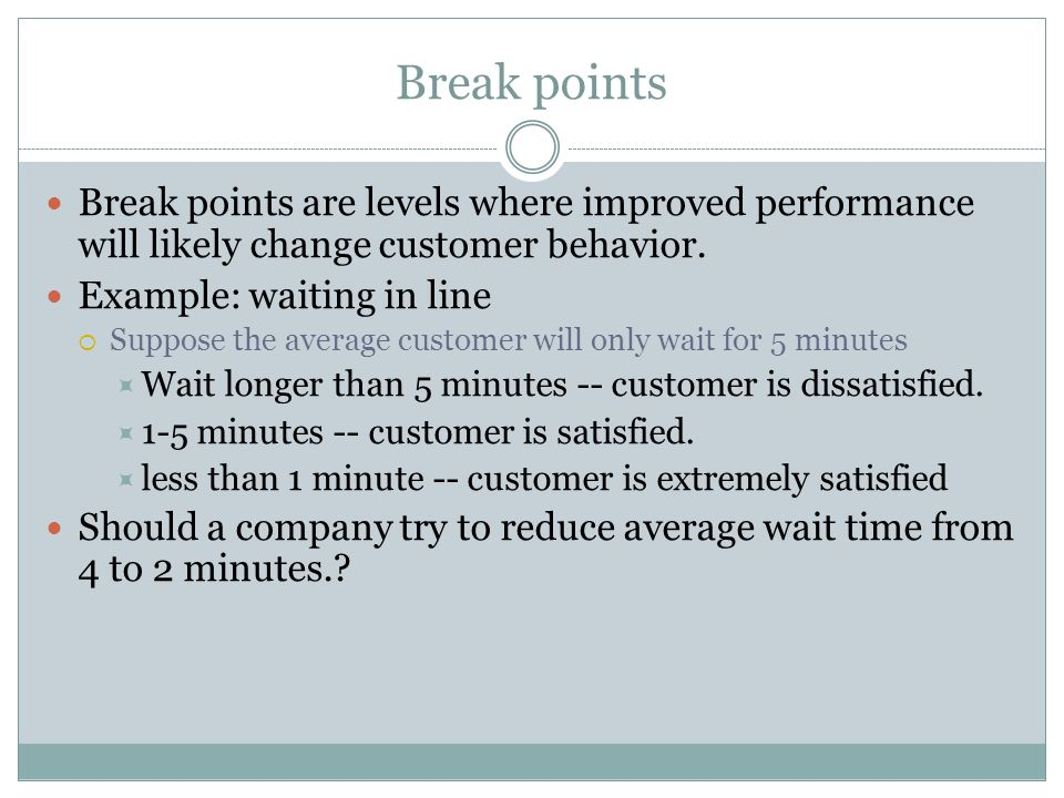 4/13/2017 Break points. Break points are levels where improved performance will likely change customer behavior.