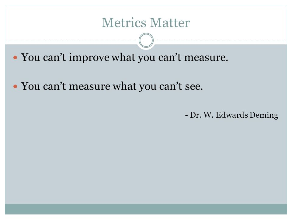 Metrics Matter You can't improve what you can't measure.