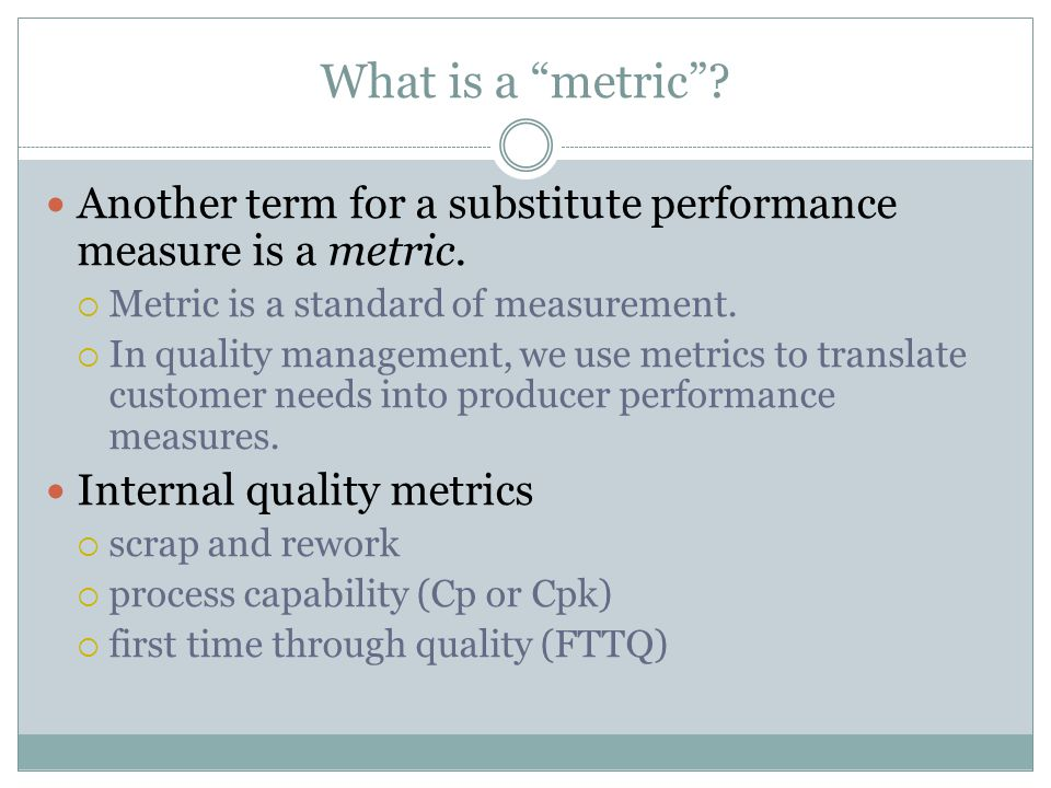 4/13/2017 What is a metric Another term for a substitute performance measure is a metric. Metric is a standard of measurement.