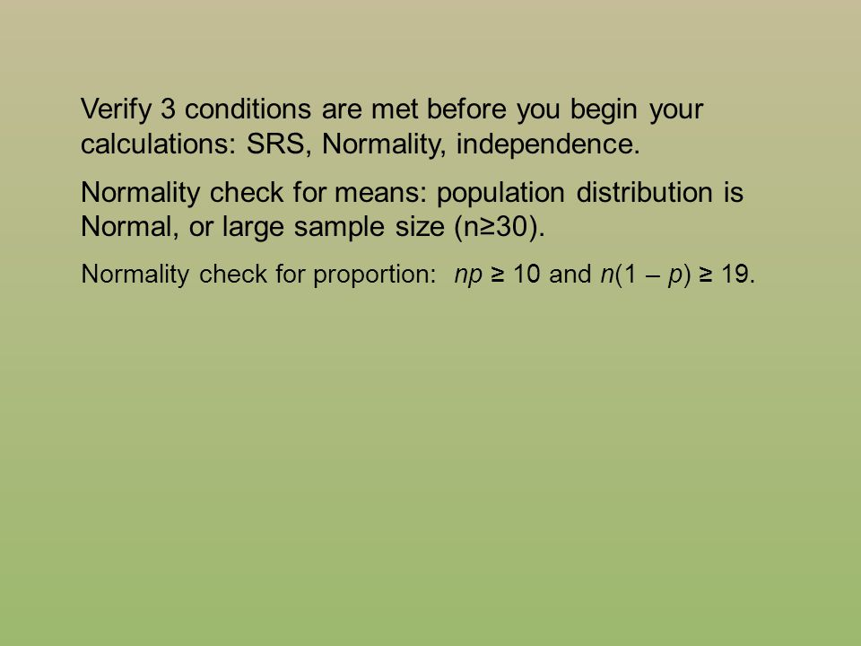Verify 3 conditions are met before you begin your calculations: SRS, Normality, independence.