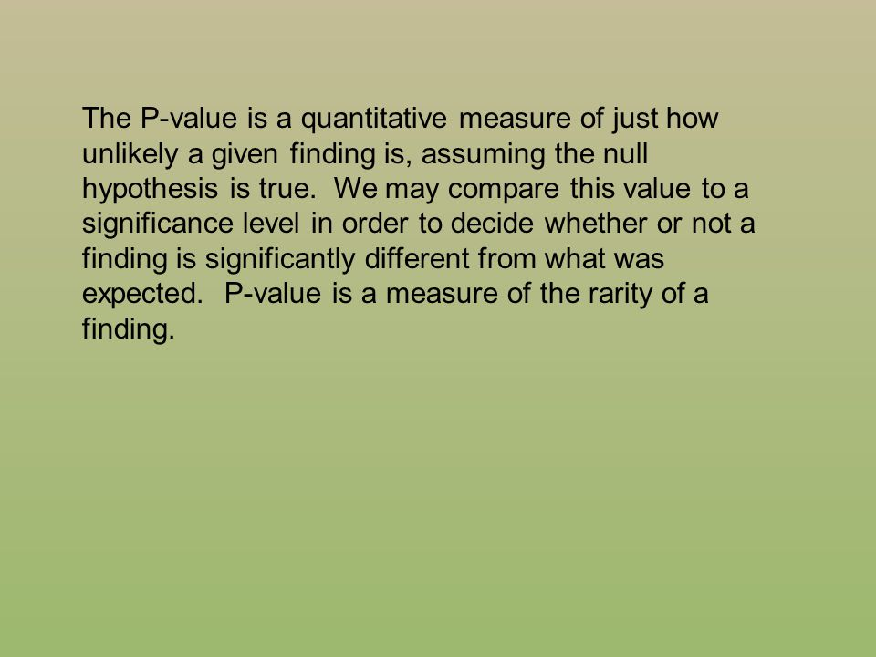 The P-value is a quantitative measure of just how unlikely a given finding is, assuming the null hypothesis is true.