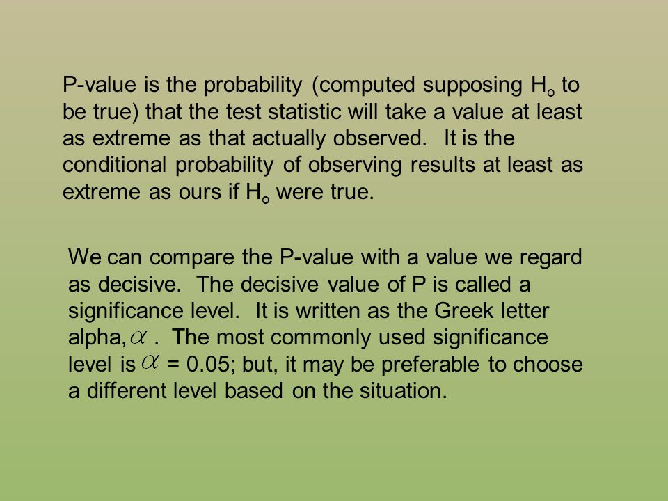 P-value is the probability (computed supposing Ho to be true) that the test statistic will take a value at least as extreme as that actually observed. It is the conditional probability of observing results at least as extreme as ours if Ho were true.