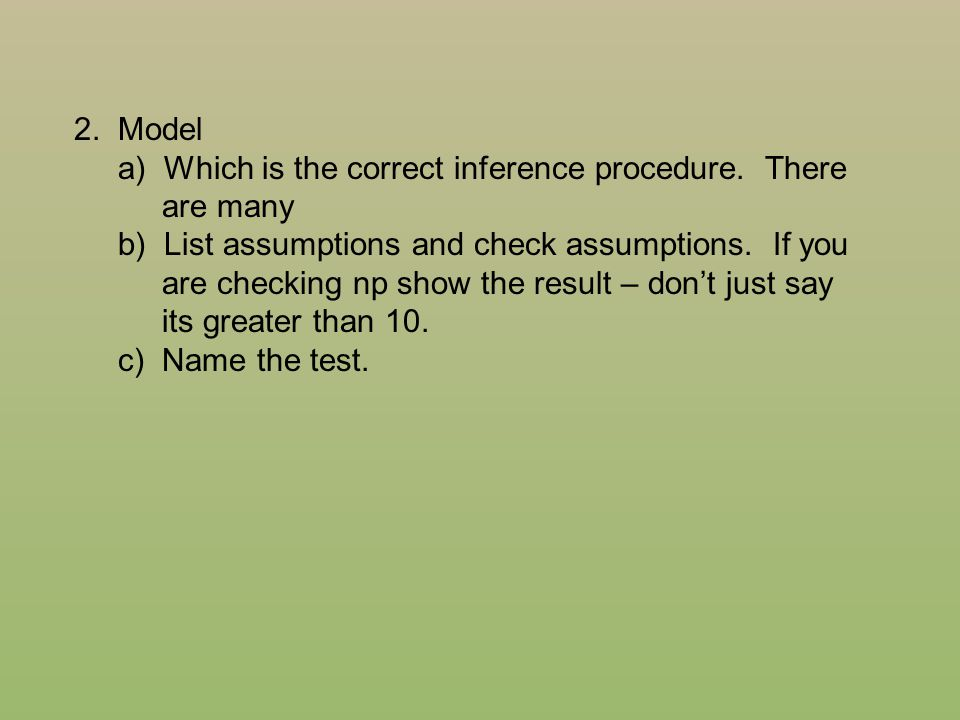 2. Model a) Which is the correct inference procedure. There. are many. b) List assumptions and check assumptions. If you.