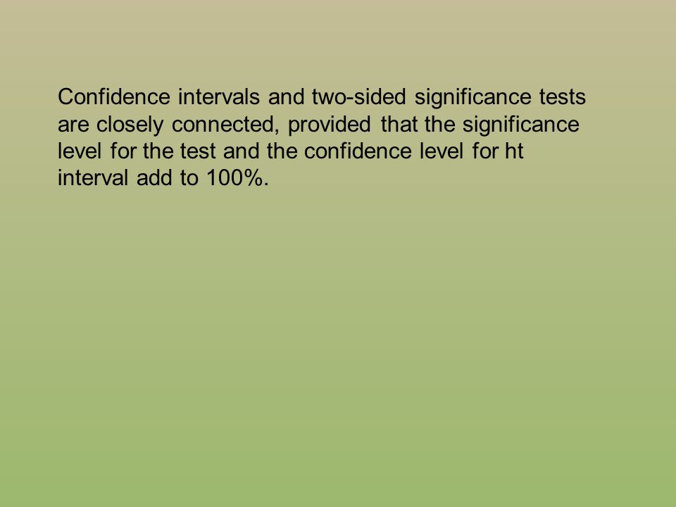 Confidence intervals and two-sided significance tests are closely connected, provided that the significance level for the test and the confidence level for ht interval add to 100%.