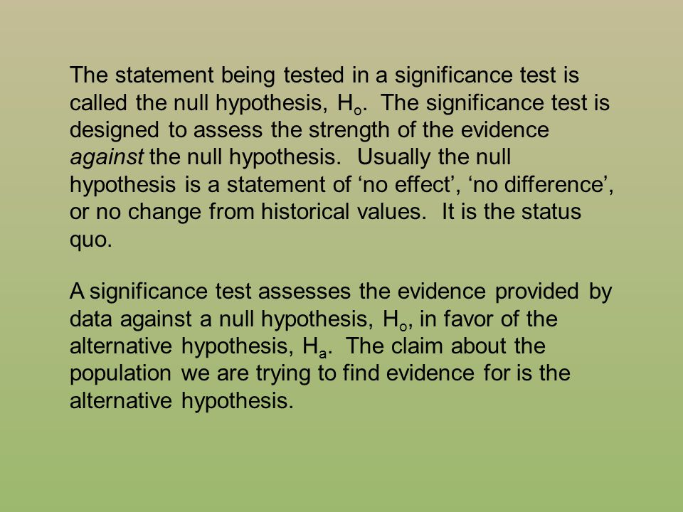 The statement being tested in a significance test is called the null hypothesis, Ho. The significance test is designed to assess the strength of the evidence against the null hypothesis. Usually the null hypothesis is a statement of 'no effect', 'no difference', or no change from historical values. It is the status quo.