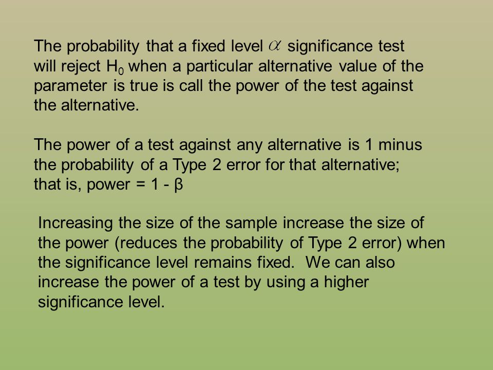 The probability that a fixed level significance test will reject H0 when a particular alternative value of the parameter is true is call the power of the test against the alternative.