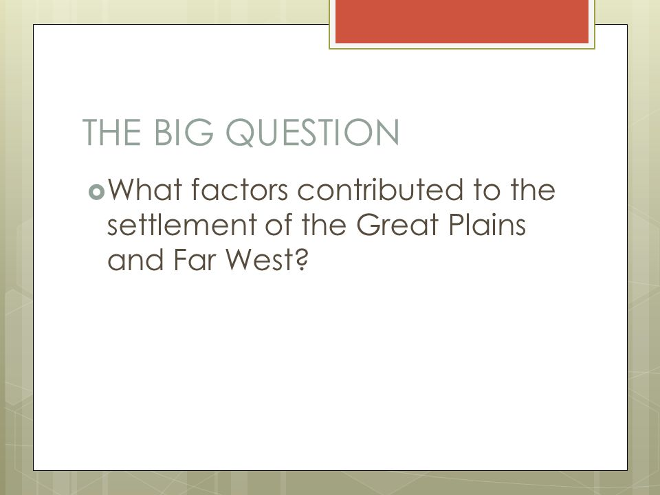 THE BIG QUESTION What factors contributed to the settlement of the Great Plains and Far West