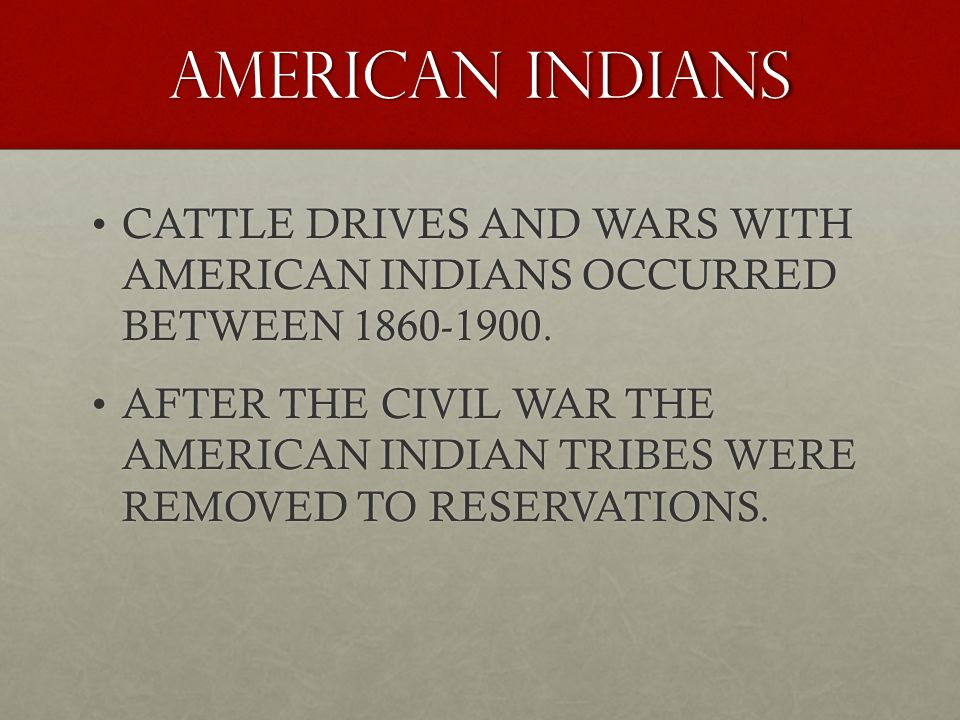 AMERICAN INDIANS CATTLE DRIVES AND WARS WITH AMERICAN INDIANS OCCURRED BETWEEN 1860-1900.
