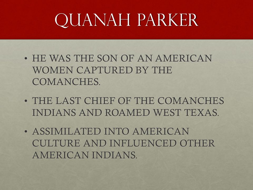 QUANAH PARKER HE WAS THE SON OF AN AMERICAN WOMEN CAPTURED BY THE COMANCHES. THE LAST CHIEF OF THE COMANCHES INDIANS AND ROAMED WEST TEXAS.