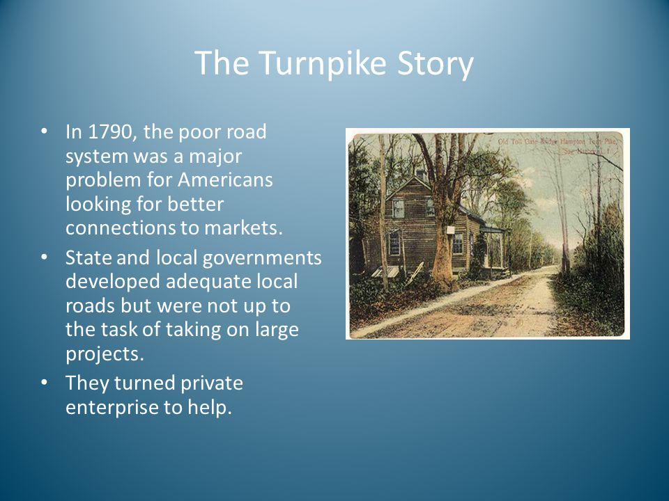 The Turnpike Story In 1790, the poor road system was a major problem for Americans looking for better connections to markets.