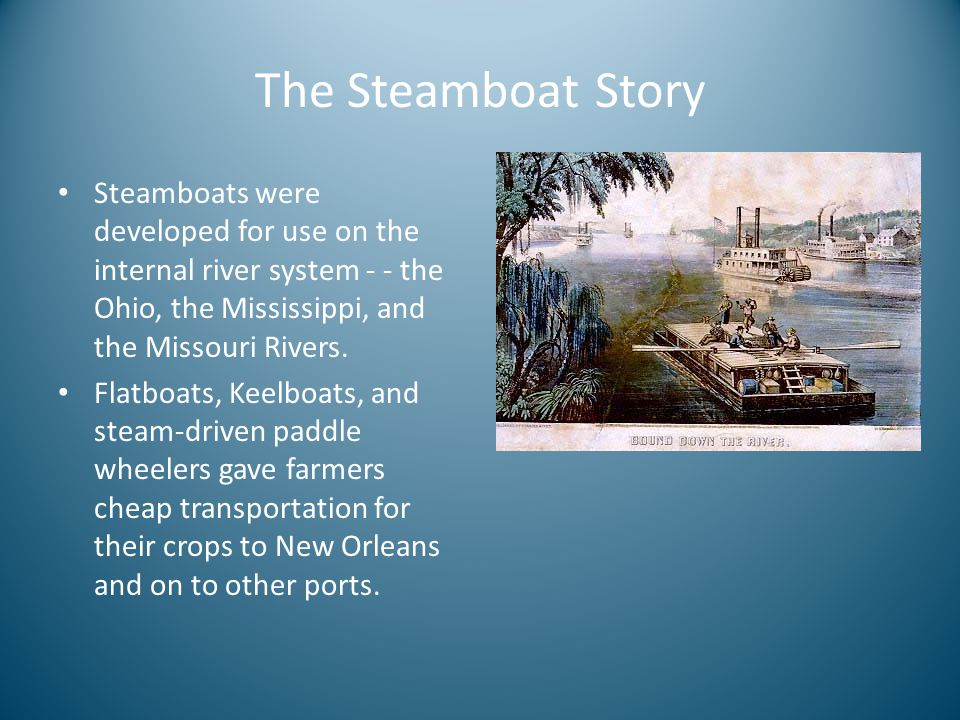 The Steamboat Story Steamboats were developed for use on the internal river system - - the Ohio, the Mississippi, and the Missouri Rivers.