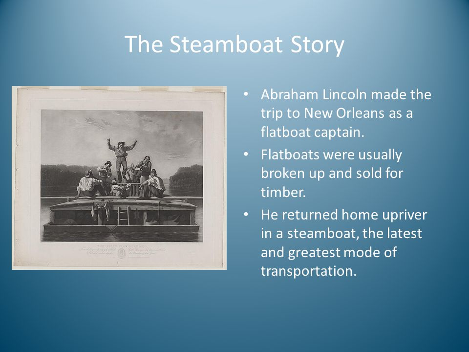 The Steamboat Story Abraham Lincoln made the trip to New Orleans as a flatboat captain. Flatboats were usually broken up and sold for timber.