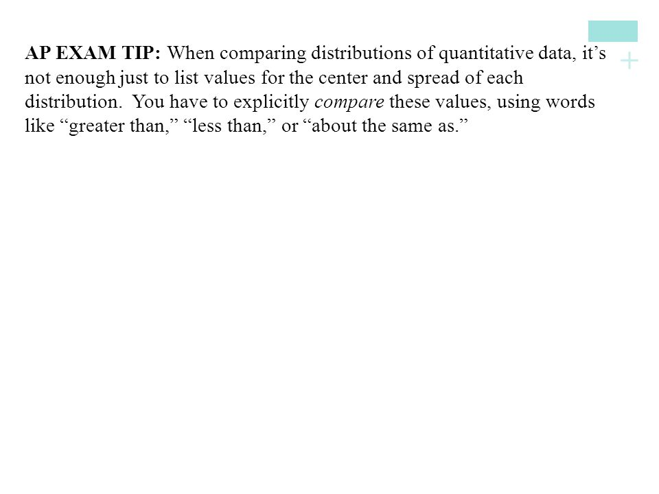 AP EXAM TIP: When comparing distributions of quantitative data, it's not enough just to list values for the center and spread of each distribution. You have to explicitly compare these values, using words like greater than, less than, or about the same as.