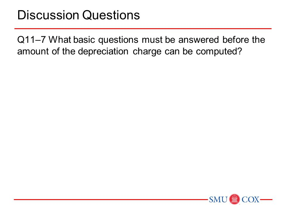 Discussion Questions Q11–7 What basic questions must be answered before the amount of the depreciation charge can be computed