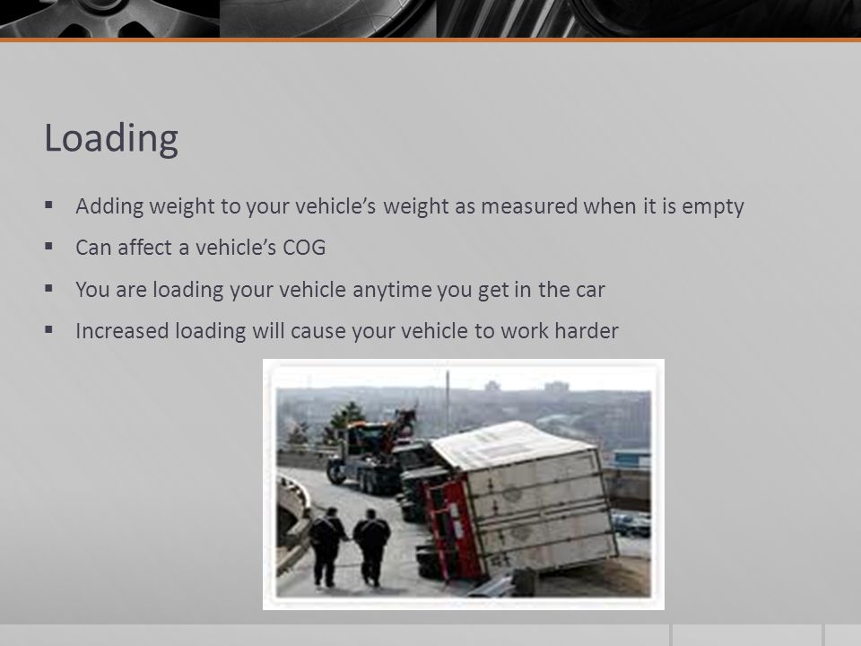 Loading Adding weight to your vehicle's weight as measured when it is empty. Can affect a vehicle's COG.