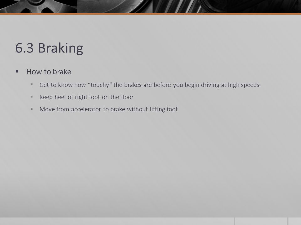 6.3 Braking How to brake. Get to know how touchy the brakes are before you begin driving at high speeds.
