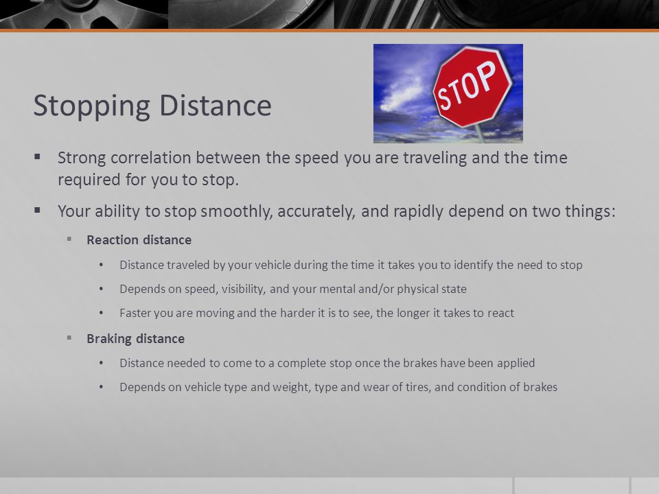Stopping Distance Strong correlation between the speed you are traveling and the time required for you to stop.