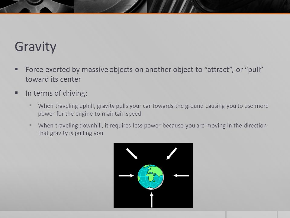 Gravity Force exerted by massive objects on another object to attract , or pull toward its center.